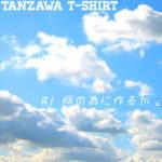 TANZAWA T-SHIRT #1「何の為に作るか」